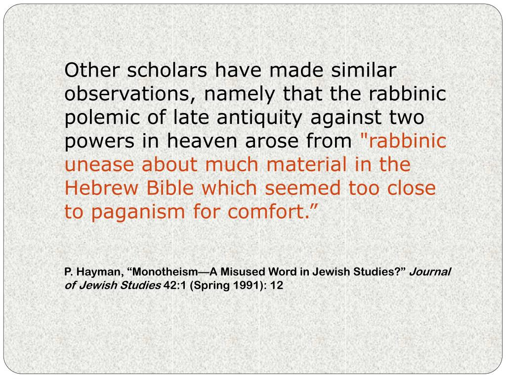 Other scholars have made similar observations, namely that the rabbinic polemic of late antiquity against two powers in heaven arose from
