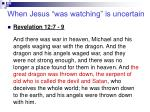 when jesus was watching is uncertain