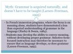 myth grammar is acquired naturally and doesn t have to be taught larsen freeman 1995