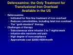 deferoxamine the only treatment for transfusional iron overload available in the us