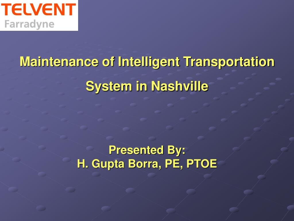 maintenance of intelligent transportation system in nashville presented by h gupta borra pe ptoe l.