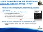 astute federal policies will allow natural gas to be the clean energy bridge