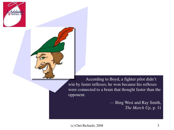 According to Boyd, a fighter pilot didn't win by faster reflexes; he won because his reflexes ...