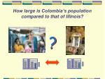 how large is colombia s population compared to that of illinois