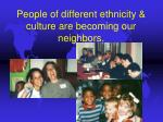 people of different ethnicity culture are becoming our neighbors