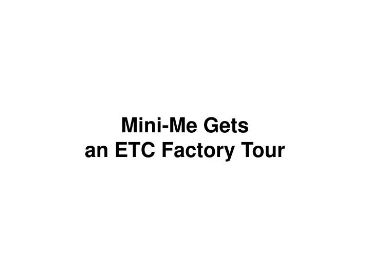 mini me gets an etc factory tour n.