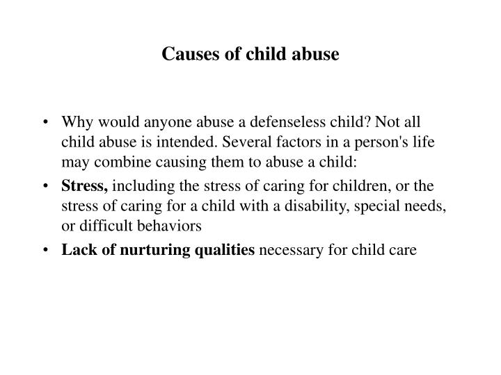 the causes and effects of child abuse Child abuse is when a parent or caregiver, whether through action or failing to act, causes injury, death, emotional harm or risk of serious harm to a child there are many forms of child maltreatment, including neglect, physical abuse, sexual abuse, exploitation and emotional abuse.