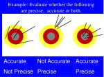 example evaluate whether the following are precise accurate or both