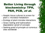 better living through biochemistry tph pah pcb et al