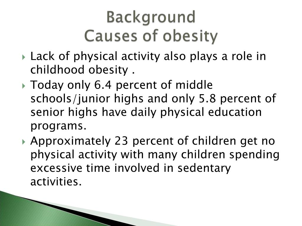 Lack of physical activity also plays a role in  childhood obesity .