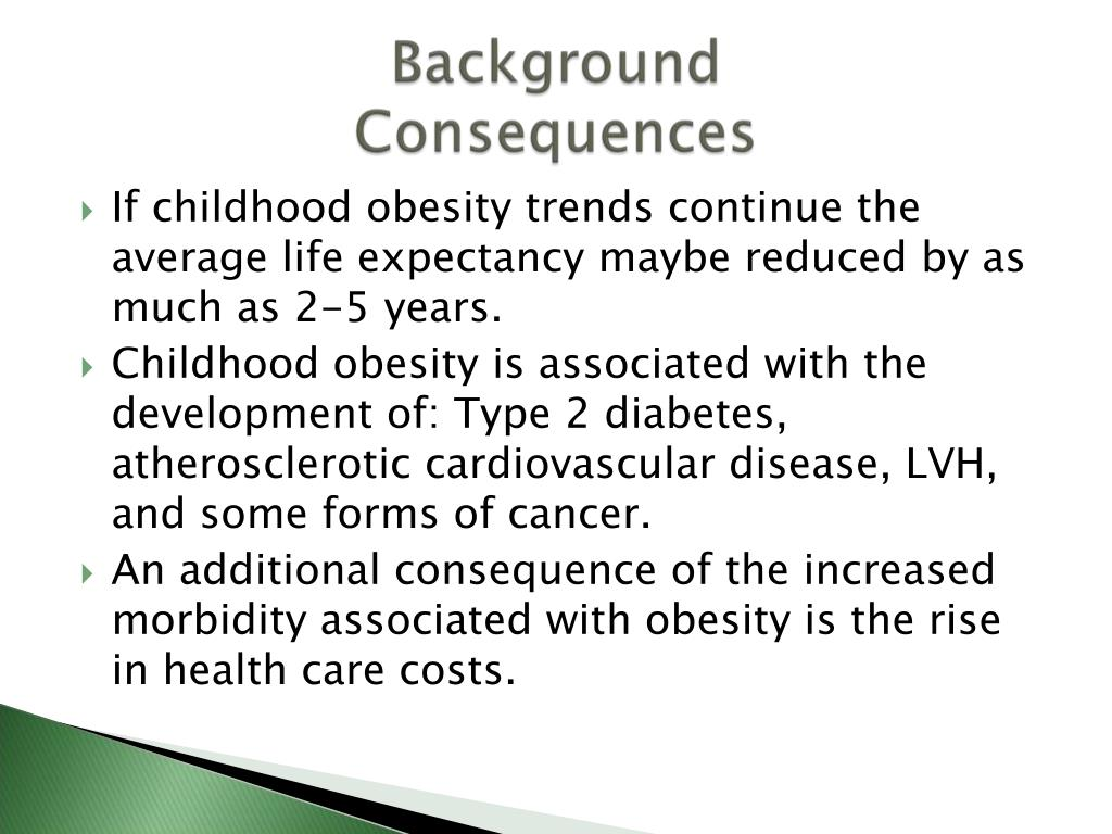 If childhood obesity trends continue the average life expectancy maybe reduced by as much as 2-5 years.