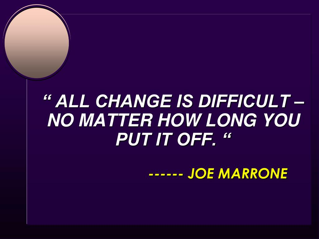 """"""" ALL CHANGE IS DIFFICULT –NO MATTER HOW LONG YOU PUT IT OFF. """""""
