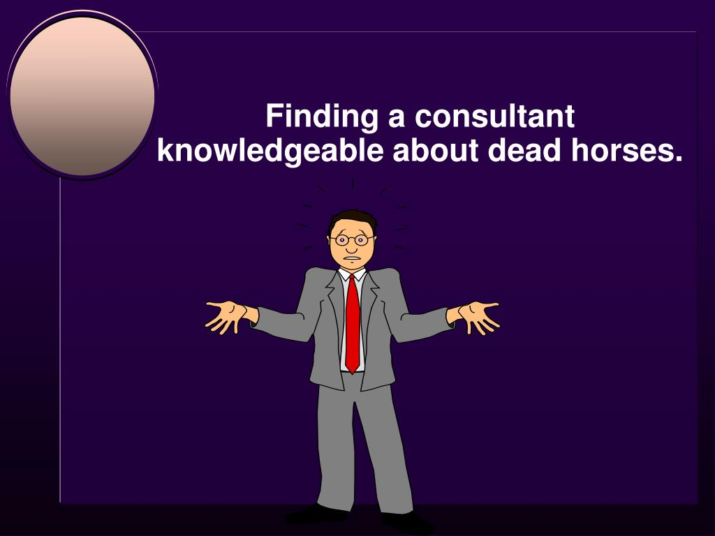 Finding a consultant knowledgeable about dead horses.