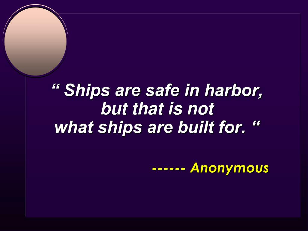 """"""" Ships are safe in harbor,"""