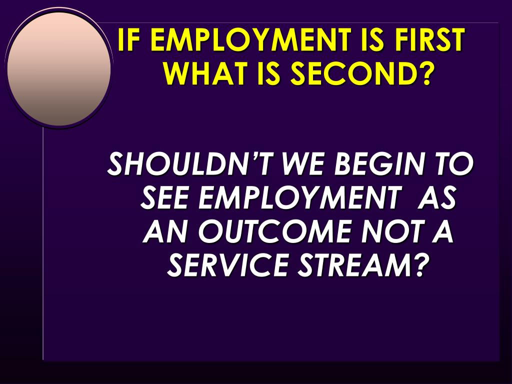 IF EMPLOYMENT IS FIRST                       WHAT IS SECOND?