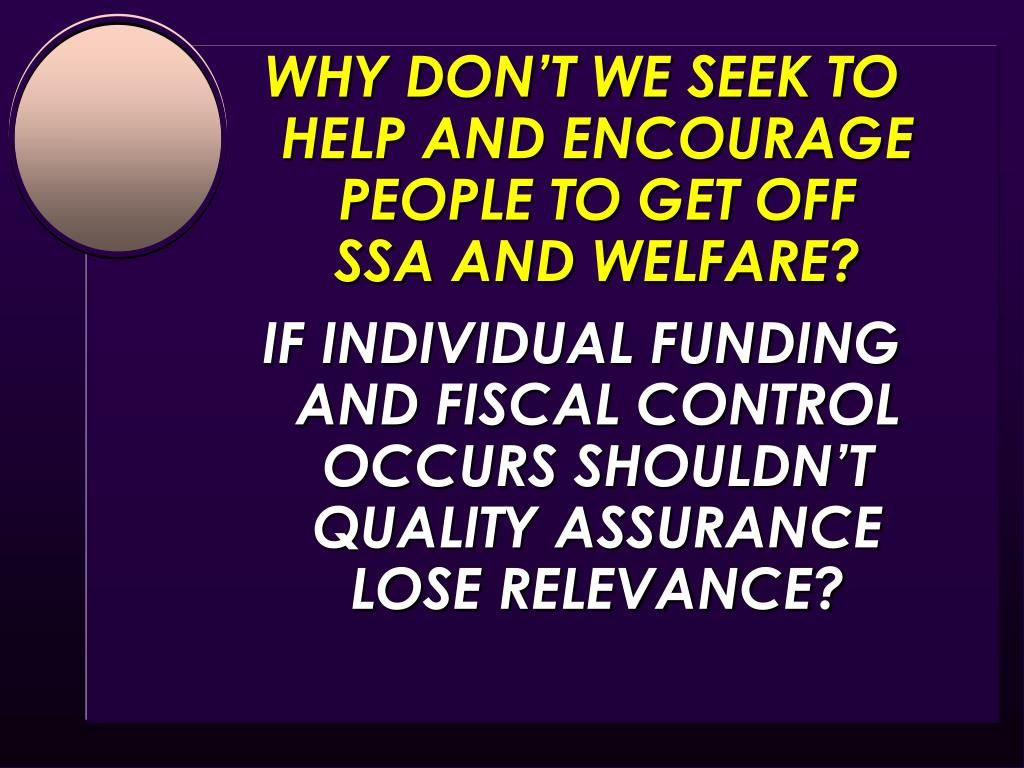 WHY DON'T WE SEEK TO HELP AND ENCOURAGE PEOPLE TO GET OFF                  SSA AND WELFARE?