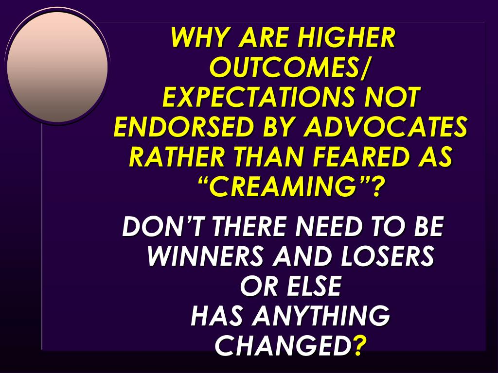 """WHY ARE HIGHER OUTCOMES/ EXPECTATIONS NOT ENDORSED BY ADVOCATES RATHER THAN FEARED AS """"CREAMING""""?"""