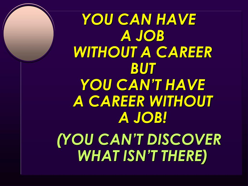 YOU CAN HAVE                 A JOB                             WITHOUT A CAREER                BUT                                                    YOU CAN'T HAVE                                    A CAREER WITHOUT          A JOB!
