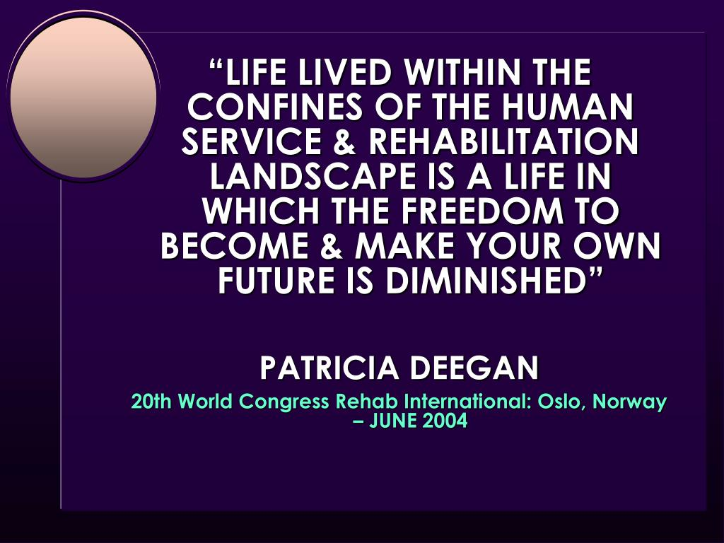 """""""LIFE LIVED WITHIN THE CONFINES OF THE HUMAN SERVICE & REHABILITATION LANDSCAPE IS A LIFE IN WHICH THE FREEDOM TO BECOME & MAKE YOUR OWN FUTURE IS DIMINISHED"""""""