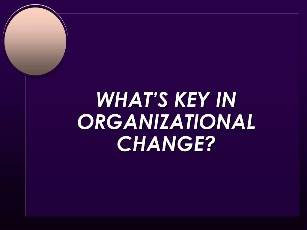 WHAT'S KEY IN ORGANIZATIONAL CHANGE?