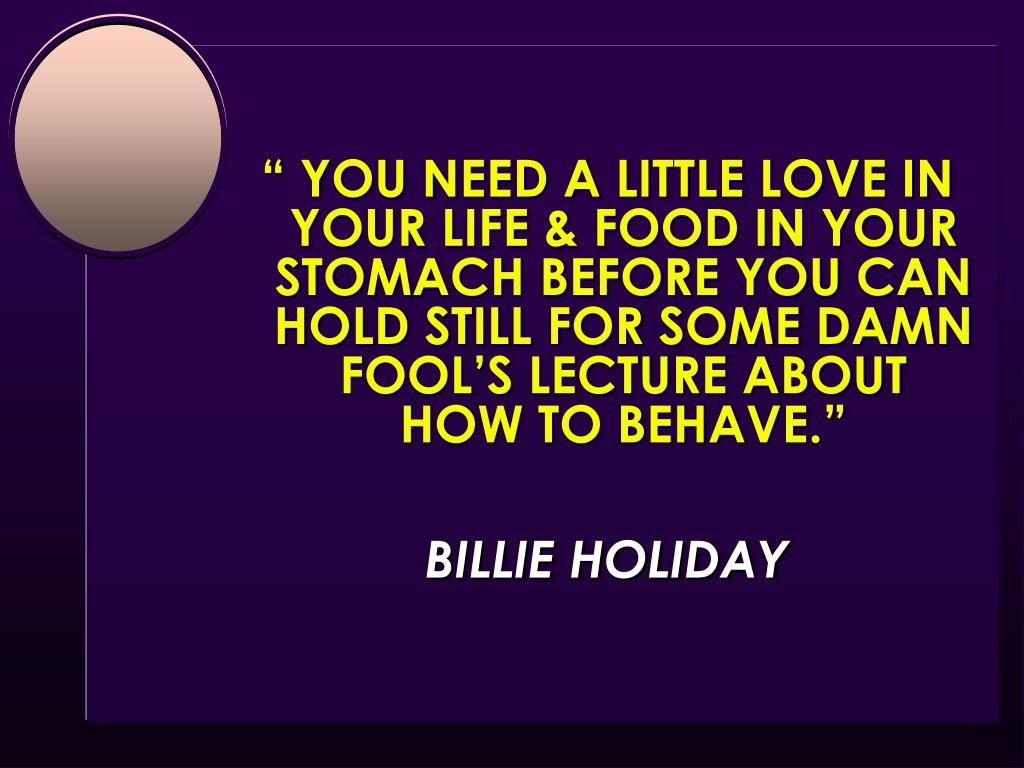 """"""" YOU NEED A LITTLE LOVE IN YOUR LIFE & FOOD IN YOUR STOMACH BEFORE YOU CAN HOLD STILL FOR SOME DAMN FOOL'S LECTURE ABOUT       HOW TO BEHAVE."""""""