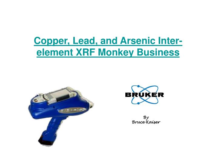 Copper lead and arsenic inter element xrf monkey business