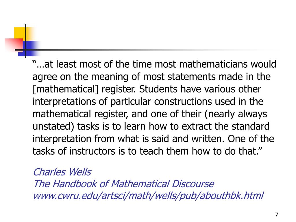 """…at least most of the time most mathematicians would agree on the meaning of most statements made in the [mathematical] register. Students have various other interpretations of particular constructions used in the mathematical register, and one of their (nearly always unstated) tasks is to learn how to extract the standard interpretation from what is said and written. One of the tasks of instructors is to teach them how to do that."""