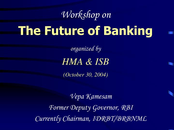 workshop on the future of banking organized by hma isb october 30 2004 n.
