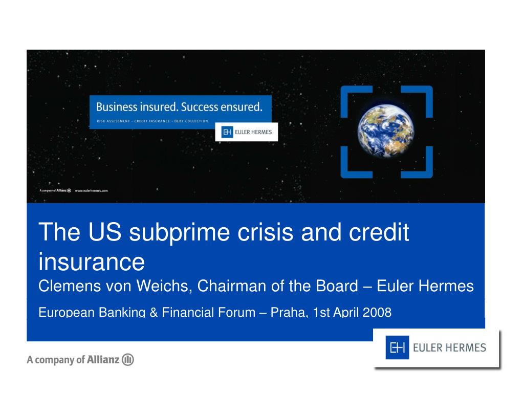 the us subprime crisis and credit insurance clemens von weichs chairman of the board euler hermes l.
