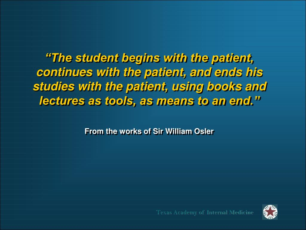 """""""The student begins with the patient, continues with the patient, and ends his studies with the patient, using books and lectures as tools, as means to an end."""""""