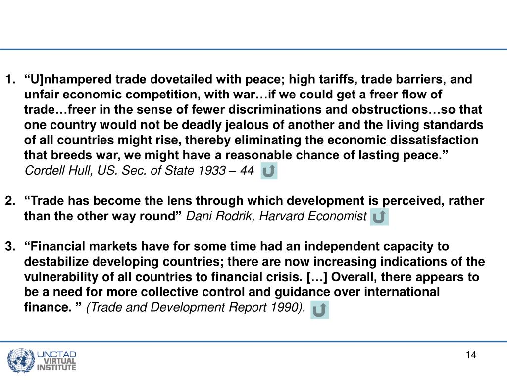 """""""U]nhampered trade dovetailed with peace; high tariffs, trade barriers, and unfair economic competition, with war…if we could get a freer flow of trade…freer in the sense of fewer discriminations and obstructions…so that one country would not be deadly jealous of another and the living standards of all countries might rise, thereby eliminating the economic dissatisfaction that breeds war, we might have a reasonable chance of lasting peace."""""""