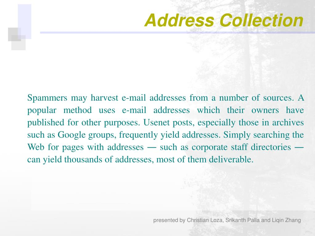Spammers may harvest e-mail addresses from a number of sources. A popular method uses e-mail addresses which their owners have published for other purposes. Usenet posts, especially those in archives such as Google groups, frequently yield addresses. Simply searching the Web for pages with addresses ― such as corporate staff directories ― can yield thousands of addresses, most of them deliverable.