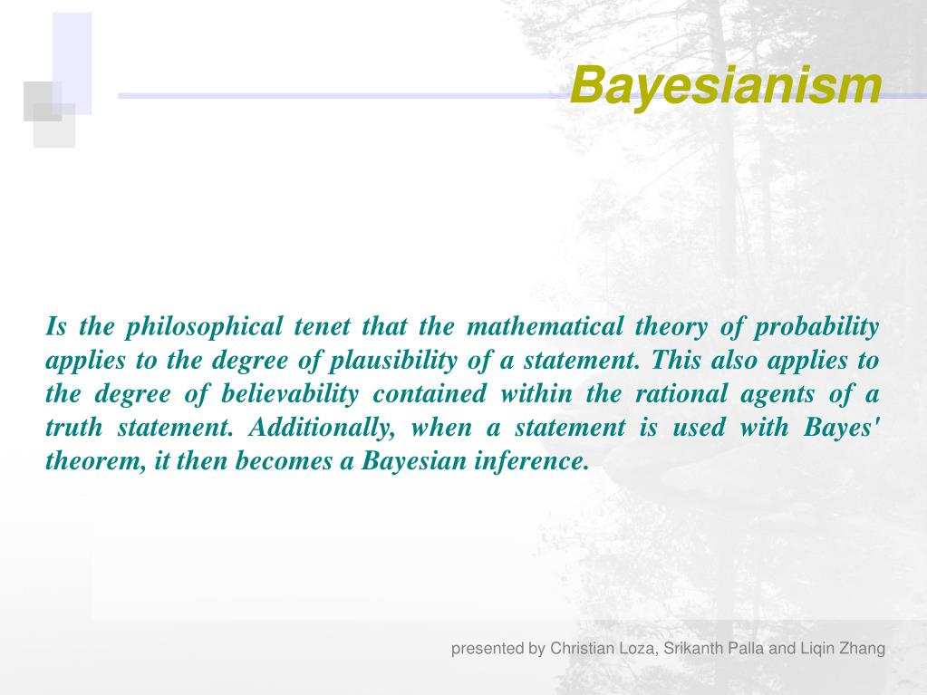 Is the philosophical tenet that the mathematical theory of probability applies to the degree of plausibility of a statement. This also applies to the degree of believability contained within the rational agents of a truth statement. Additionally, when a statement is used with Bayes' theorem, it then becomes a Bayesian inference.