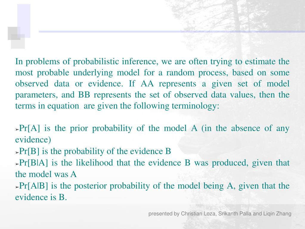 In problems of probabilistic inference, we are often trying to estimate the most probable underlying model for a random process, based on some observed data or evidence. If AA represents a given set of model parameters, and BB represents the set of observed data values, then the terms in equation  are given the following terminology: