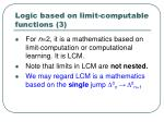 logic based on limit computable functions 3