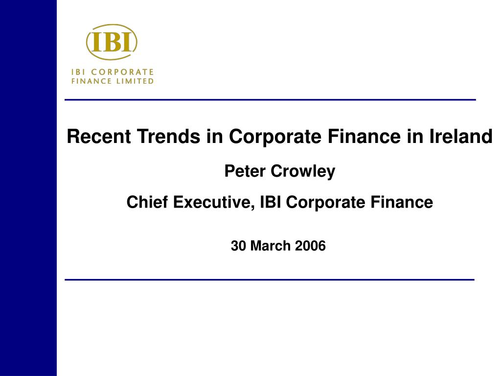 recent trends in corporate finance in ireland peter crowley chief executive ibi corporate finance l.