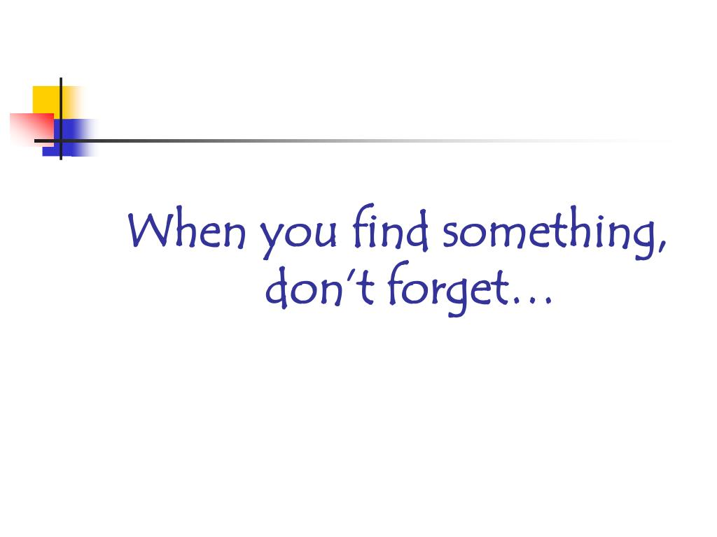 When you find something, don't forget…