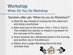 workshop when do you do workshop
