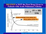 digoxin is not the first drug given to patients with acute pulmonary edema