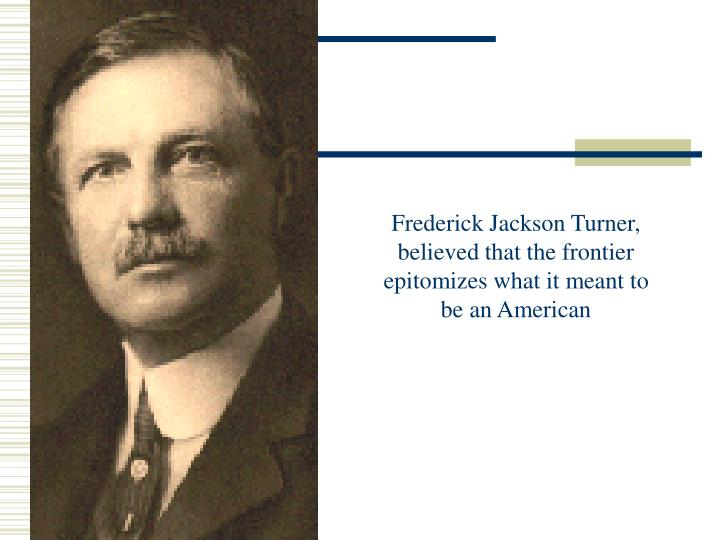 """frederick jackson turners frontier thesis asserted that the frontier Frederick jackson turner was an american historian in the early 20th century, based at the university of wisconsin until 1910, and then at harvard he was primarily known for his """"frontier thesis."""