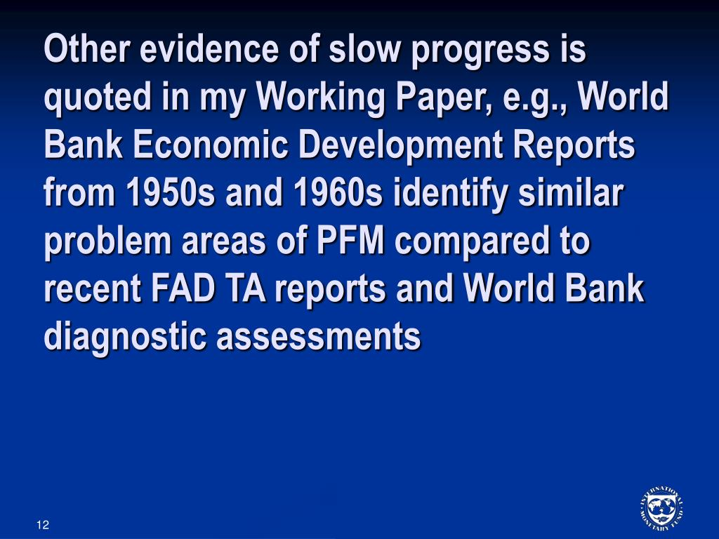 Other evidence of slow progress is quoted in my Working Paper, e.g., World Bank Economic Development Reports from 1950s and 1960s identify similar problem areas of PFM compared to recent FAD TA reports and World Bank diagnostic assessments