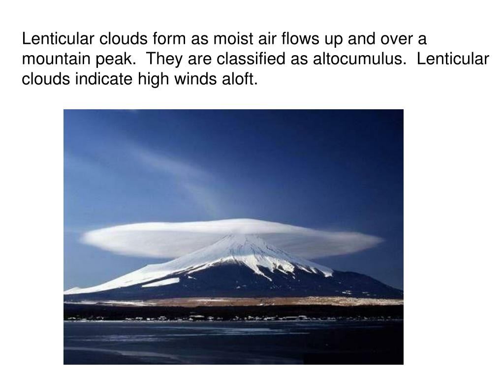 Lenticular clouds form as moist air flows up and over a mountain peak.  They are classified as altocumulus.  Lenticular clouds indicate high winds aloft.