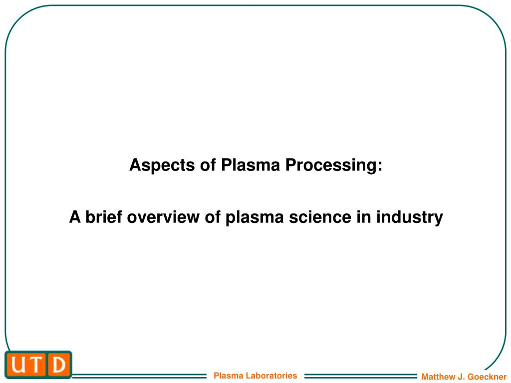 aspects of plasma processing a brief overview of plasma science in industry l.