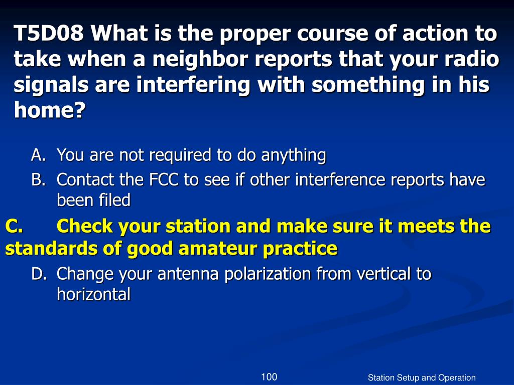 T5D08 What is the proper course of action to take when a neighbor reports that your radio signals are interfering with something in his home?