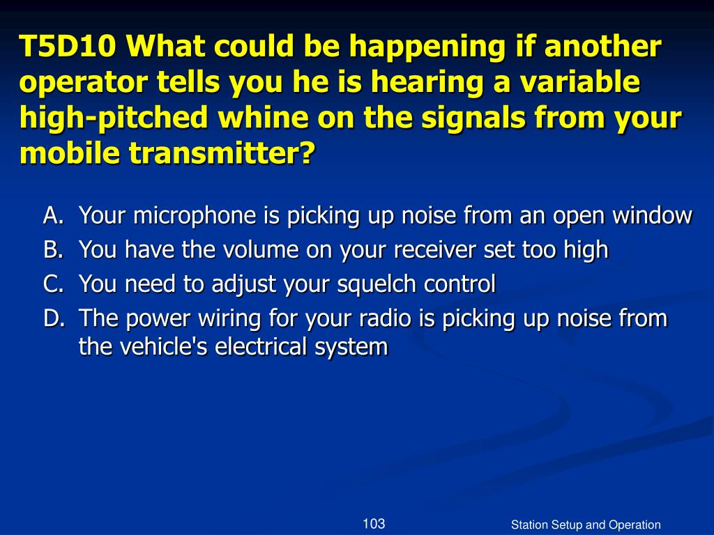 T5D10 What could be happening if another operator tells you he is hearing a variable high-pitched whine on the signals from your mobile transmitter?