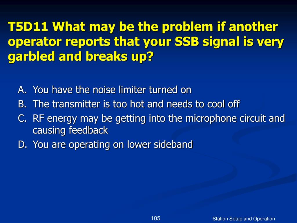 T5D11 What may be the problem if another operator reports that your SSB signal is very garbled and breaks up?
