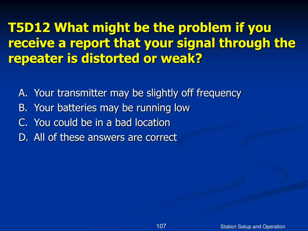 T5D12 What might be the problem if you receive a report that your signal through the repeater is distorted or weak?