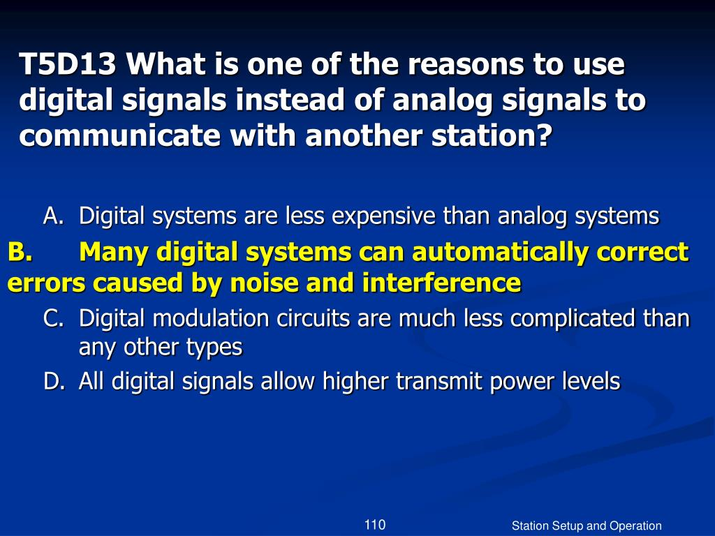 T5D13 What is one of the reasons to use digital signals instead of analog signals to communicate with another station?