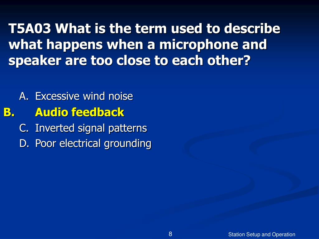 T5A03 What is the term used to describe what happens when a microphone and speaker are too close to each other?