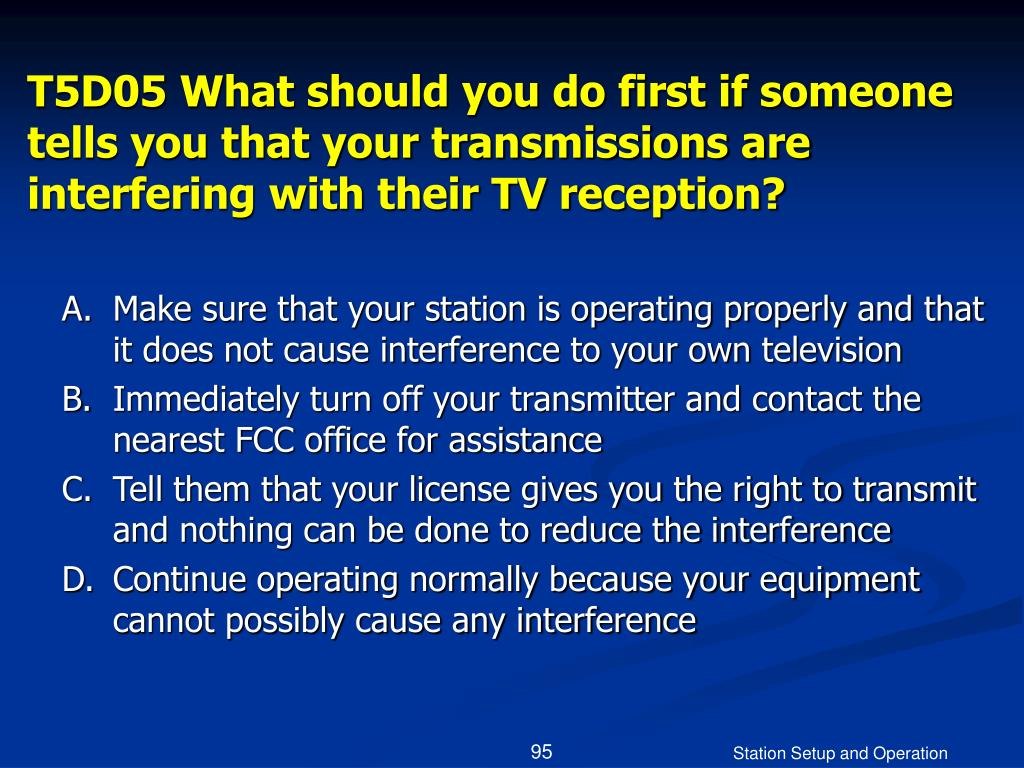 T5D05 What should you do first if someone tells you that your transmissions are interfering with their TV reception?
